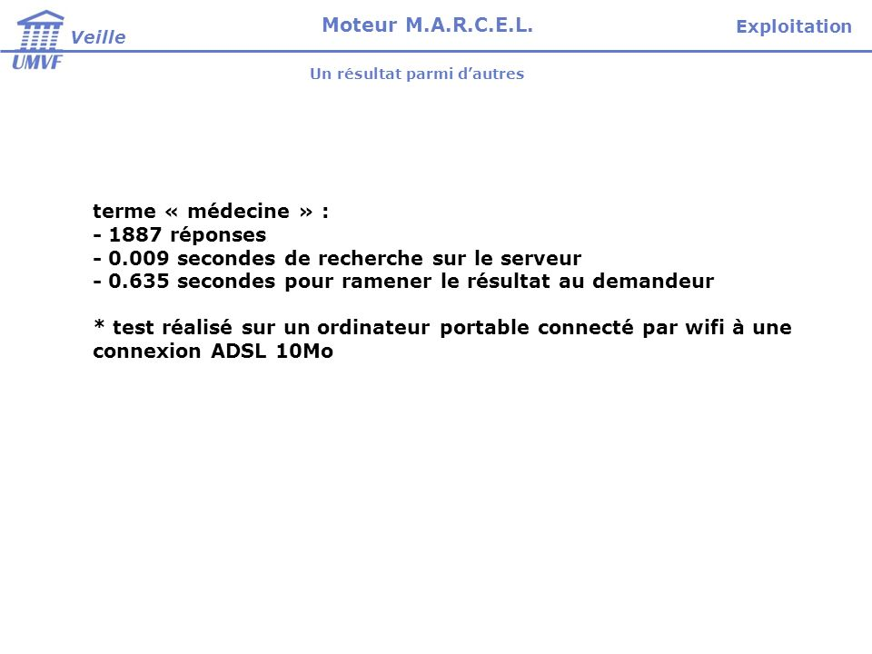 terme « médecine » : - 1887 réponses - 0.009 secondes de recherche sur le serveur - 0.635 secondes pour ramener le résultat au demandeur * test réalisé sur un ordinateur portable connecté par wifi à une connexion ADSL 10Mo Veille Moteur M.A.R.C.E.L.