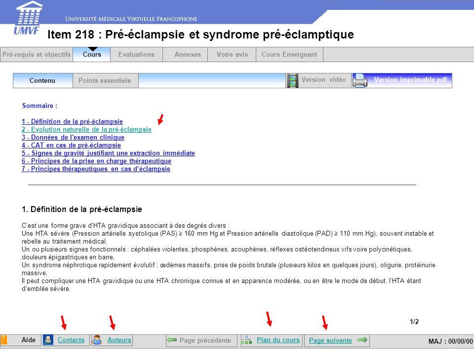 Date de mise à jour : 00/00/00 Item 218 : Pré-éclampsie et syndrome pré-éclamptique Sommaire : 1 - Définition de la pré-éclampsie 2 - Evolution naturelle de la pré-éclampsie 3 - Données de l examen clinique 4 - CAT en cas de pré-éclampsie 5 - Signes de gravité justifiant une extraction immédiate 6 - Principes de la prise en charge thérapeutique 7 - Principes thérapeutiques en cas déclampsie 2 - Evolution naturelle de la pré-éclampsie 1.
