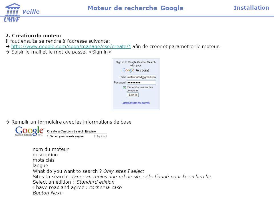 Preview : faites une recherche pour lexemple Valider par Finish ___________________________________________________________________________________ Fermer Google Lancer www.Google.fr et revenir dans le moteur pour le paramétrer.www.Google.fr Attention, vérifiez bien que vous restez sur le site francophone Google.fr Connexion Identification (mail et mot de passe) Mon Compte Mes services – mes moteurs de recherche Sélectionner le moteur de recherche que vous avez créé Installation Veille Moteur de recherche Google