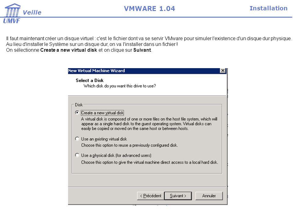 Installation Veille VMWARE 1.04 Il faut maintenant créer un disque virtuel : c est le fichier dont va se servir VMware pour simuler l existence d un disque dur physique.