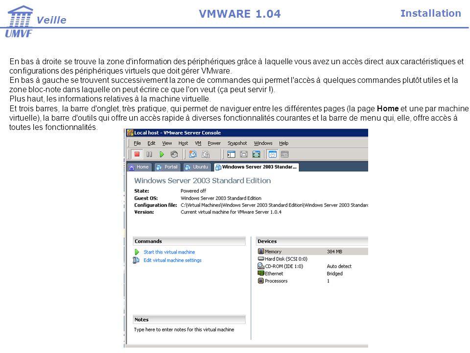 Installation Veille VMWARE 1.04 En bas à droite se trouve la zone d information des périphériques grâce à laquelle vous avez un accès direct aux caractéristiques et configurations des périphériques virtuels que doit gérer VMware.