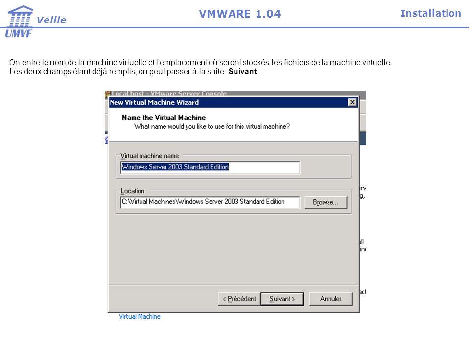 Installation Veille VMWARE 1.04 On entre le nom de la machine virtuelle et l emplacement où seront stockés les fichiers de la machine virtuelle.