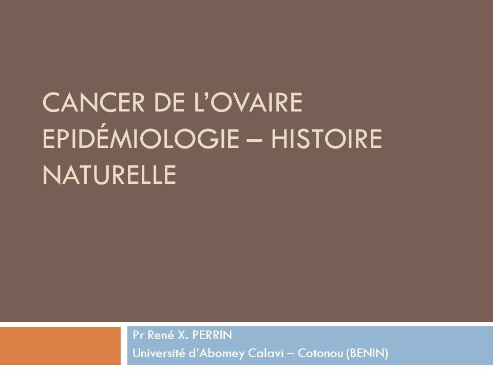 CANCER DE LOVAIRE EPIDÉMIOLOGIE – HISTOIRE NATURELLE Pr René X. PERRIN Université dAbomey Calavi – Cotonou (BENIN)