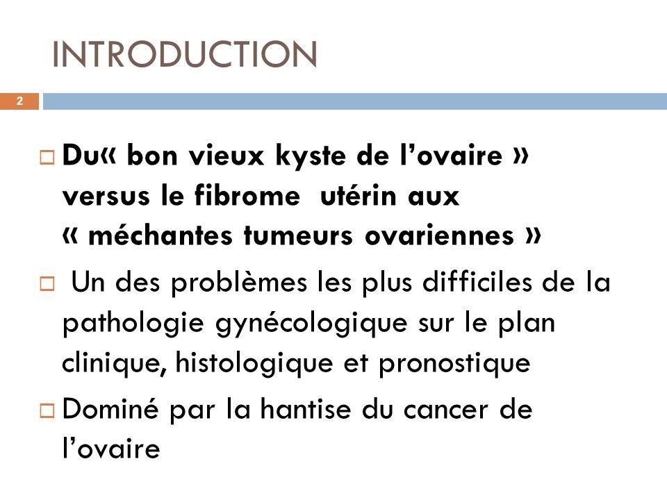INTRODUCTION 2 Du« bon vieux kyste de lovaire » versus le fibrome utérin aux « méchantes tumeurs ovariennes » Un des problèmes les plus difficiles de