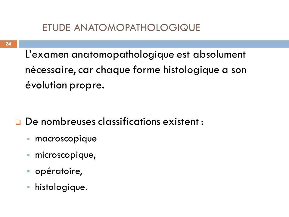 ETUDE ANATOMOPATHOLOGIQUE 24 Lexamen anatomopathologique est absolument nécessaire, car chaque forme histologique a son évolution propre. De nombreuse