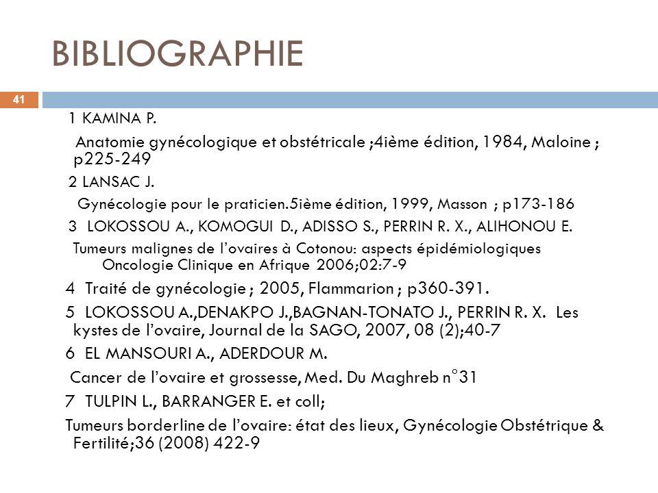 BIBLIOGRAPHIE 41 1 KAMINA P. Anatomie gynécologique et obstétricale ;4ième édition, 1984, Maloine ; p225-249 2 LANSAC J. Gynécologie pour le praticien