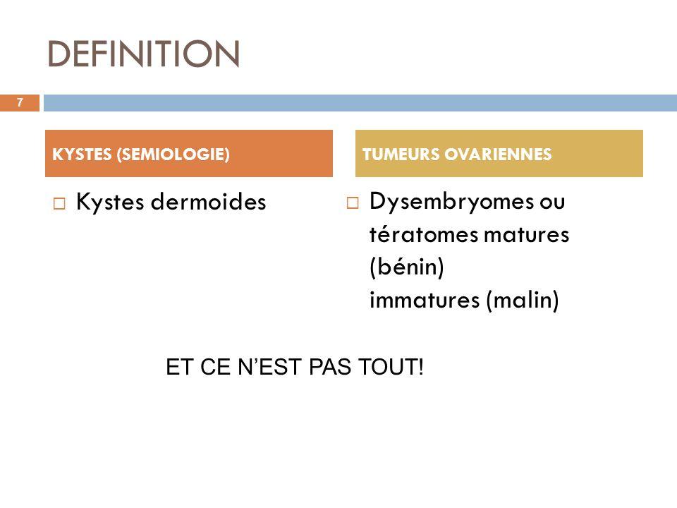 DEFINITION Kystes dermoides Dysembryomes ou tératomes matures (bénin) immatures (malin) 7 KYSTES (SEMIOLOGIE) TUMEURS OVARIENNES ET CE NEST PAS TOUT!
