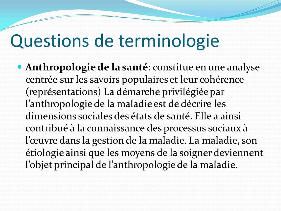 Questions de terminologie Anthropologie de la santé: constitue en une analyse centrée sur les savoirs populaires et leur cohérence (représentations) L