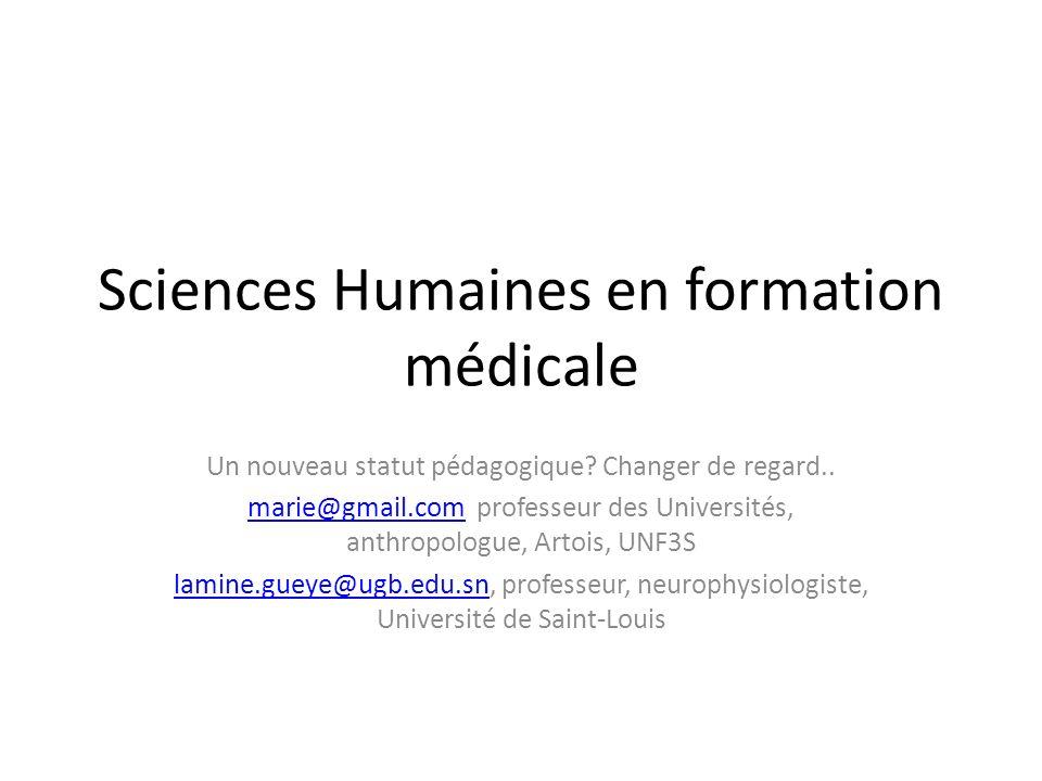 Sciences Humaines en formation médicale Un nouveau statut pédagogique? Changer de regard.. marie@gmail.commarie@gmail.com professeur des Universités,