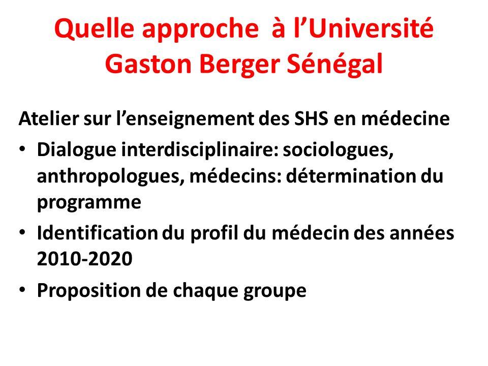 Quelle approche à lUniversité Gaston Berger Sénégal Atelier sur lenseignement des SHS en médecine Dialogue interdisciplinaire: sociologues, anthropologues, médecins: détermination du programme Identification du profil du médecin des années 2010-2020 Proposition de chaque groupe