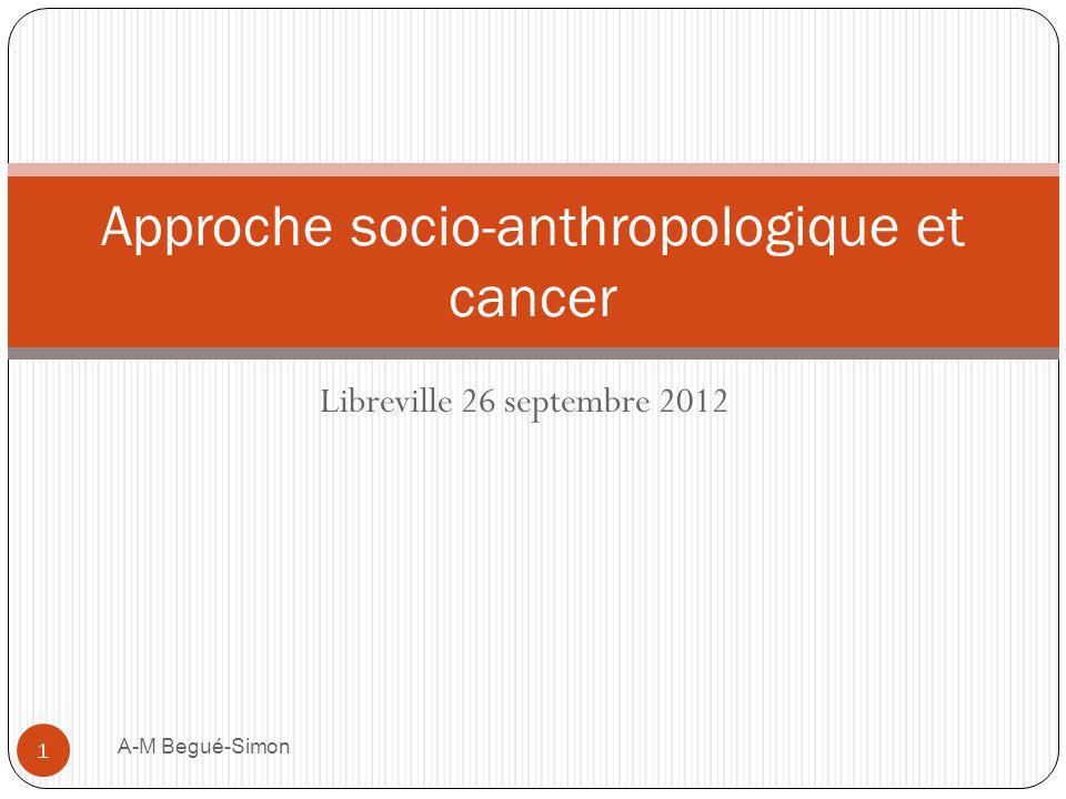 Libreville 26 septembre 2012 Approche socio-anthropologique et cancer 1 A-M Begué-Simon