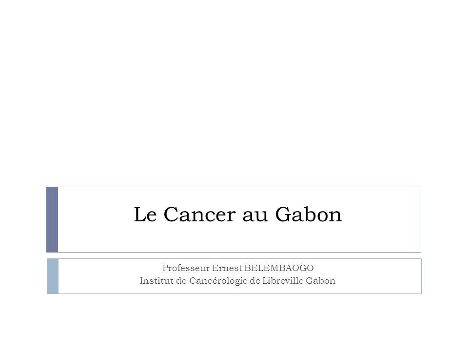 Le Cancer au Gabon Professeur Ernest BELEMBAOGO Institut de Cancérologie de Libreville Gabon