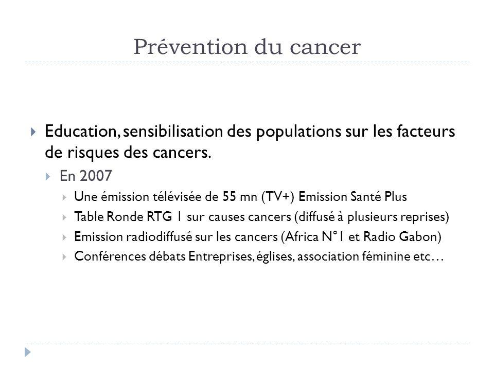 Prévention du cancer Education, sensibilisation des populations sur les facteurs de risques des cancers. En 2007 Une émission télévisée de 55 mn (TV+)