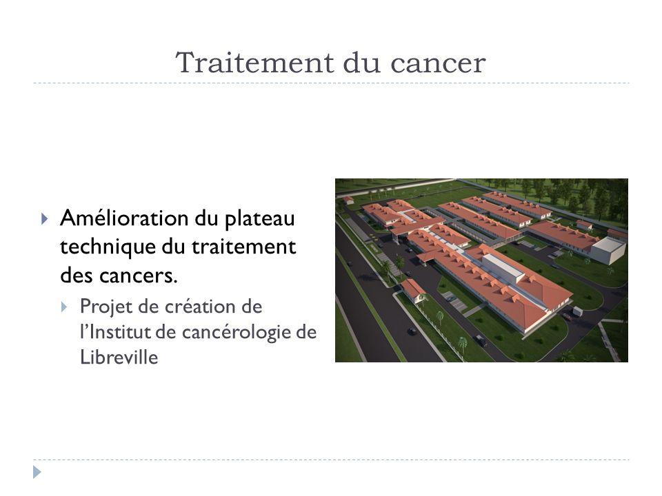 Traitement du cancer Amélioration du plateau technique du traitement des cancers. Projet de création de lInstitut de cancérologie de Libreville
