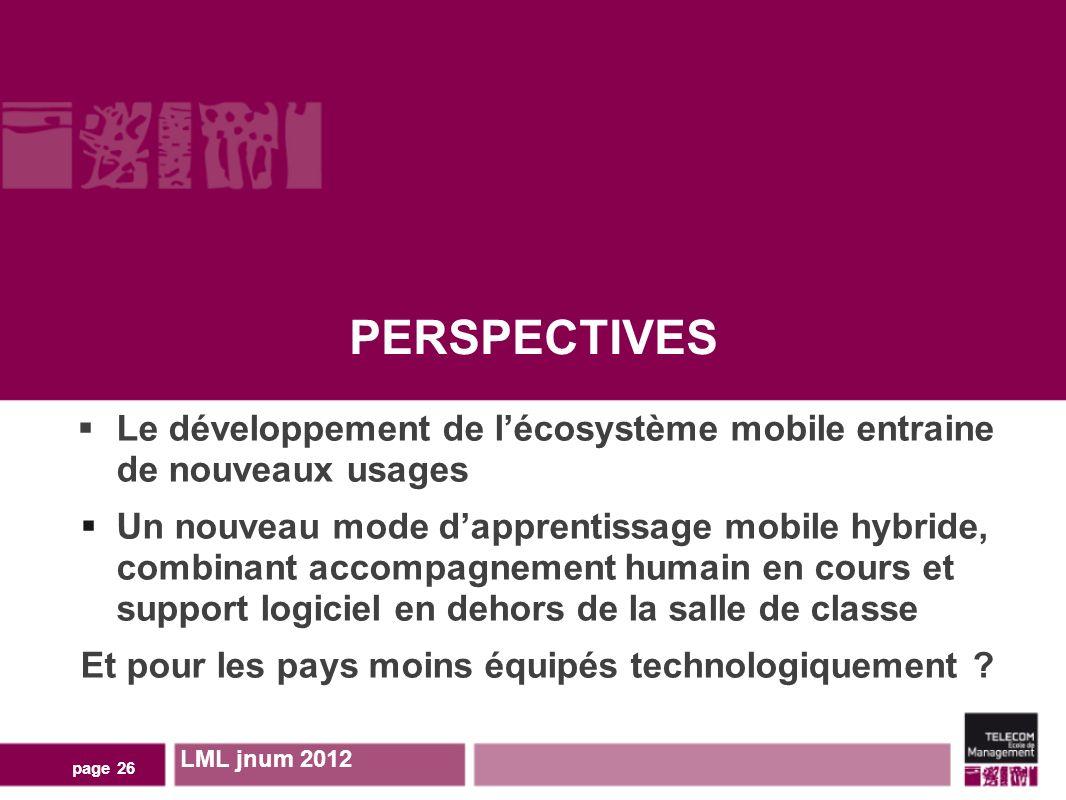 PERSPECTIVES LML jnum 2012 page 26 Le développement de lécosystème mobile entraine de nouveaux usages Un nouveau mode dapprentissage mobile hybride, combinant accompagnement humain en cours et support logiciel en dehors de la salle de classe Et pour les pays moins équipés technologiquement