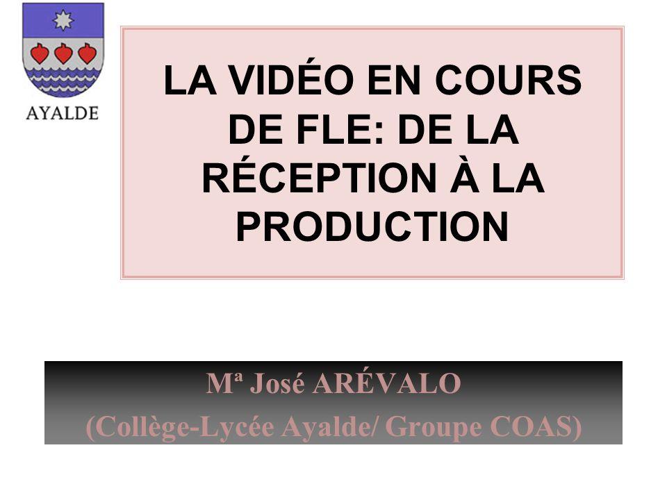 LA VIDÉO EN COURS DE FLE: DE LA RÉCEPTION À LA PRODUCTION Mª José ARÉVALO (Collège-Lycée Ayalde/ Groupe COAS)