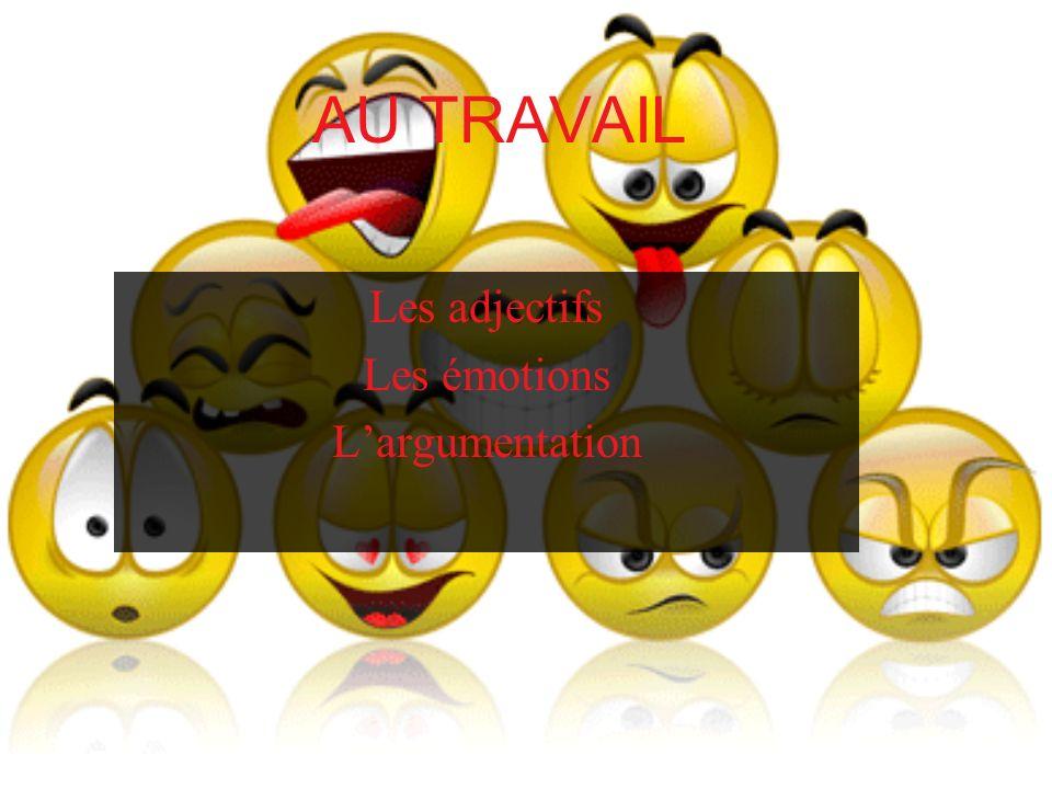 AU TRAVAIL Les adjectifs Les émotions Largumentation