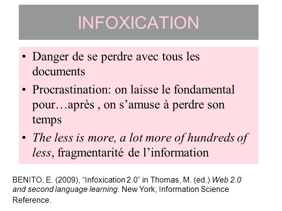 INFOXICATION Danger de se perdre avec tous les documents Procrastination: on laisse le fondamental pour…après, on samuse à perdre son temps The less i