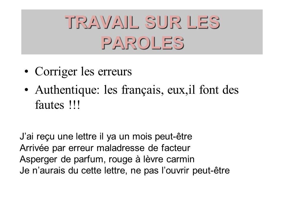 TRAVAIL SUR LES PAROLES Corriger les erreurs Authentique: les français, eux,il font des fautes !!! Jai reçu une lettre il ya un mois peut-être Arrivée