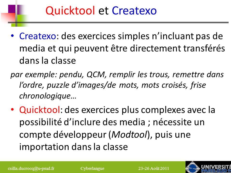 csilla.ducrocq@u-psud.fr Cyberlangue 23-26 Août 2011 Exercices créés avec Quicktool (1) Exercices traditionnels: QCM –plusieurs variantes Vrai/Faux Remplir des trous (glisser déposer, écrire, choisir dans un menu, marquer) Correspondance Remettre des phrases ou des mots dans lordre Exercices originaux : Qui-Fait-Quoi «Tonic » – accentuation des mots Selectword – 2 phases: 1.