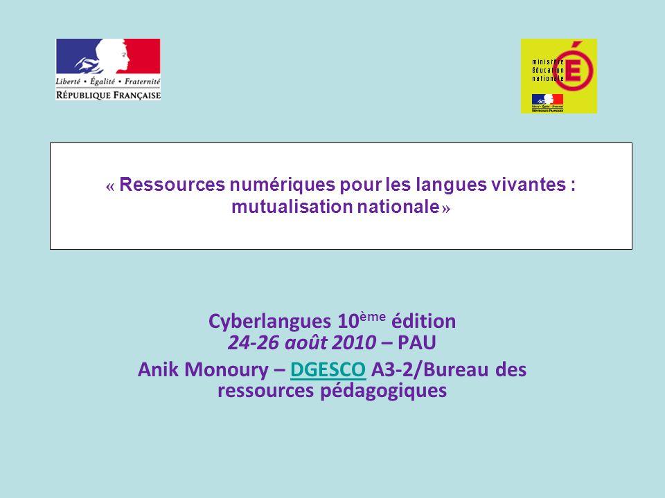 « Ressources numériques pour les langues vivantes : mutualisation nationale » Cyberlangues 10 ème édition 24-26 août 2010 – PAU Anik Monoury – DGESCO A3-2/Bureau des ressources pédagogiquesDGESCO