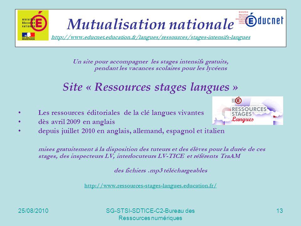 25/08/2010SG-STSI-SDTICE-C2-Bureau des Ressources numériques 13 Mutualisation nationale http://www.educnet.education.fr/langues/ressources/stages-intensifs-langues http://www.educnet.education.fr/langues/ressources/stages-intensifs-langues Un site pour accompagner les stages intensifs gratuits, pendant les vacances scolaires pour les lycéens Site « Ressources stages langues » Les ressources éditoriales de la clé langues vivantes dès avril 2009 en anglais depuis juillet 2010 en anglais, allemand, espagnol et italien mises gratuitement à la disposition des tuteurs et des élèves pour la durée de ces stages, des inspecteurs LV, interlocuteurs LV-TICE et référents TraAM des fichiers.mp3 téléchargeables http://www.ressources-stages-langues.education.fr/