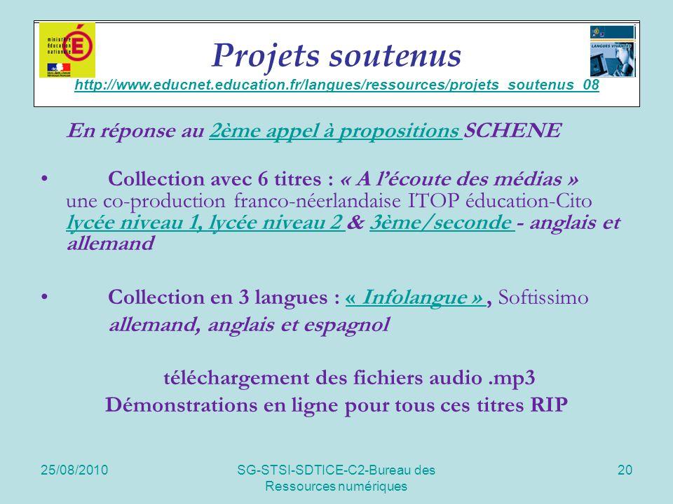 25/08/2010SG-STSI-SDTICE-C2-Bureau des Ressources numériques 20 Soutien de projets En réponse au 2ème appel à propositions SCHENE2ème appel à propositions Collection avec 6 titres : « A lécoute des médias » une co-production franco-néerlandaise ITOP éducation-Cito lycée niveau 1, lycée niveau 2 & 3ème/seconde - anglais et allemand lycée niveau 1, lycée niveau 2 3ème/seconde Collection en 3 langues : « Infolangue », Softissimo« Infolangue » allemand, anglais et espagnol téléchargement des fichiers audio.mp3 Démonstrations en ligne pour tous ces titres RIP Projets soutenus http://www.educnet.education.fr/langues/ressources/projets_soutenus_08 http://www.educnet.education.fr/langues/ressources/projets_soutenus_08