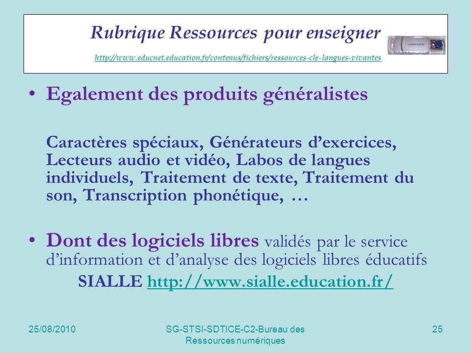 25/08/2010SG-STSI-SDTICE-C2-Bureau des Ressources numériques 25 Rubrique Ressources pour enseigner http://www.educnet.education.fr/contenus/fichiers/ressources-cle-langues-vivantes http://www.educnet.education.fr/contenus/fichiers/ressources-cle-langues-vivantes Egalement des produits généralistes Caractères spéciaux, Générateurs dexercices, Lecteurs audio et vidéo, Labos de langues individuels, Traitement de texte, Traitement du son, Transcription phonétique, … Dont des logiciels libres validés par le service dinformation et danalyse des logiciels libres éducatifs SIALLE http://www.sialle.education.fr/http://www.sialle.education.fr/