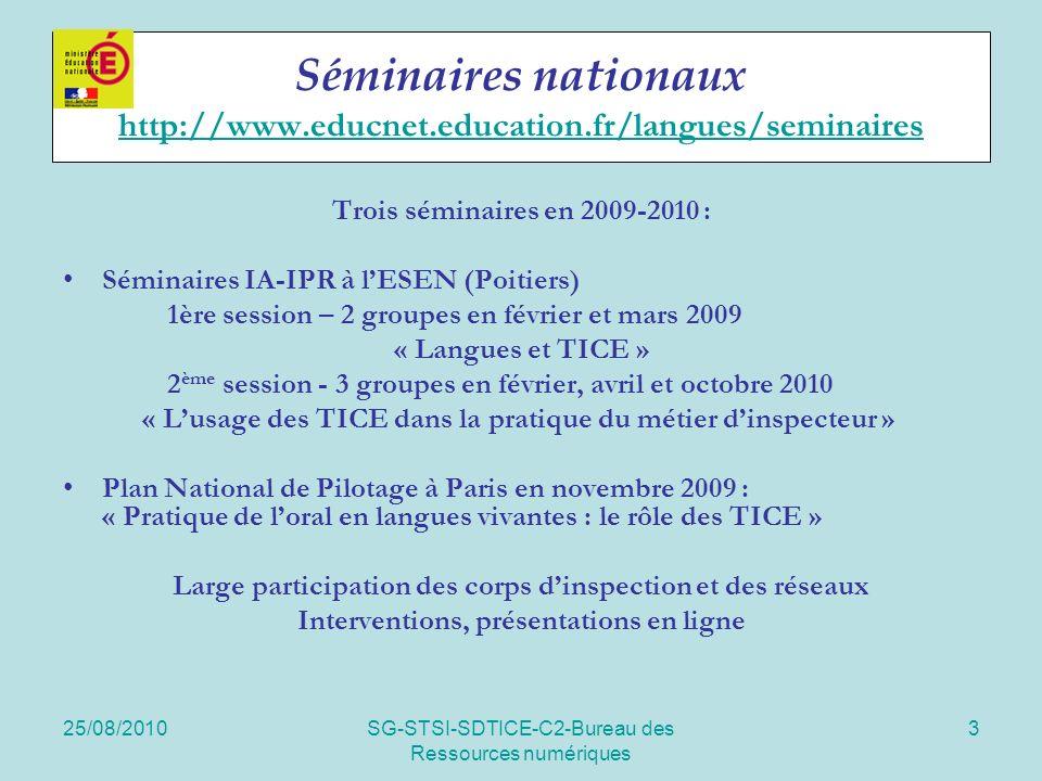 25/08/2010SG-STSI-SDTICE-C2-Bureau des Ressources numériques 3 Séminaires nationaux http://www.educnet.education.fr/langues/seminaires http://www.educnet.education.fr/langues/seminaires Trois séminaires en 2009-2010 : Séminaires IA-IPR à lESEN (Poitiers) 1ère session – 2 groupes en février et mars 2009 « Langues et TICE » 2 ème session - 3 groupes en février, avril et octobre 2010 « Lusage des TICE dans la pratique du métier dinspecteur » Plan National de Pilotage à Paris en novembre 2009 : « Pratique de loral en langues vivantes : le rôle des TICE » Large participation des corps dinspection et des réseaux Interventions, présentations en ligne