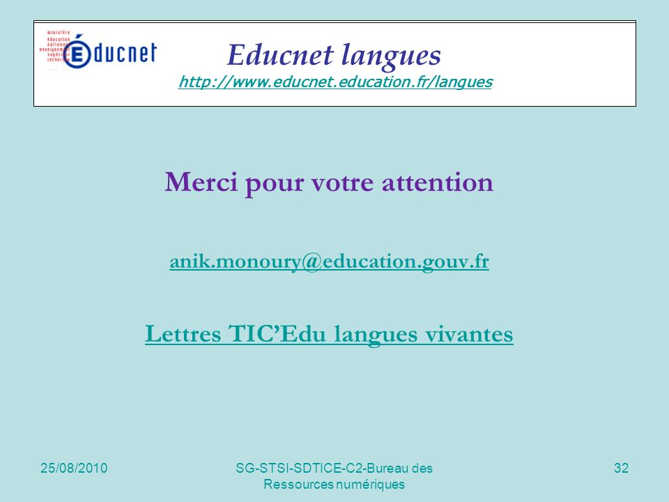 25/08/2010SG-STSI-SDTICE-C2-Bureau des Ressources numériques 32 Educnet langues Merci pour votre attention anik.monoury@education.gouv.fr Lettres TICEdu langues vivantes Educnet langues http://www.educnet.education.fr/langues http://www.educnet.education.fr/langues