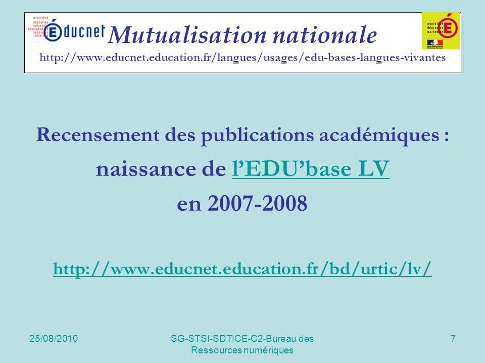 25/08/2010SG-STSI-SDTICE-C2-Bureau des Ressources numériques 7 Mutualisation nationale http://www.educnet.education.fr/langues/usages/edu-bases-langues-vivantes Recensement des publications académiques : naissance de lEDUbase LVlEDUbase LV en 2007-2008 http://www.educnet.education.fr/bd/urtic/lv/