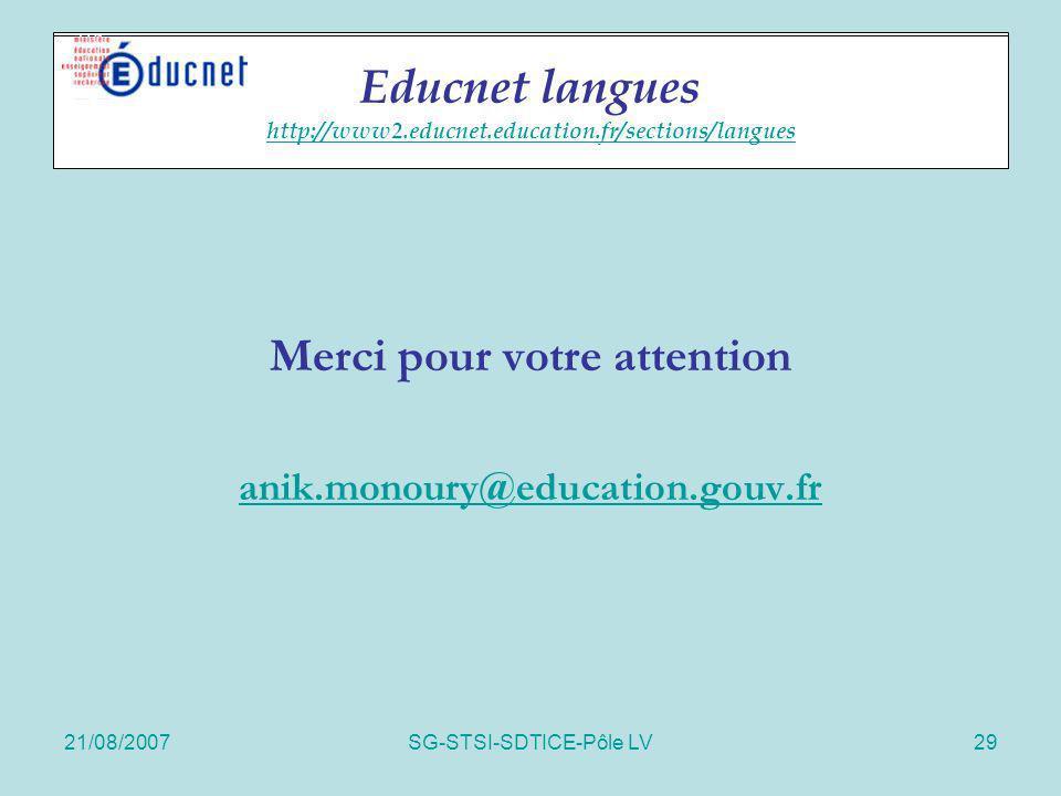 21/08/2007SG-STSI-SDTICE-Pôle LV29 Educnet langues Merci pour votre attention anik.monoury@education.gouv.fr Educnet langues http://www2.educnet.educa