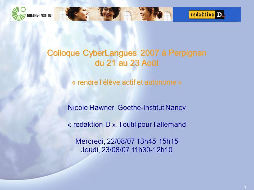 1 Colloque CyberLangues 2007 à Perpignan du 21 au 23 Août « rendre lélève actif et autonome » Nicole Hawner, Goethe-Institut Nancy « redaktion-D », loutil pour lallemand Mercredi, 22/08/07 13h45-15h15 Jeudi, 23/08/07 11h30-12h10