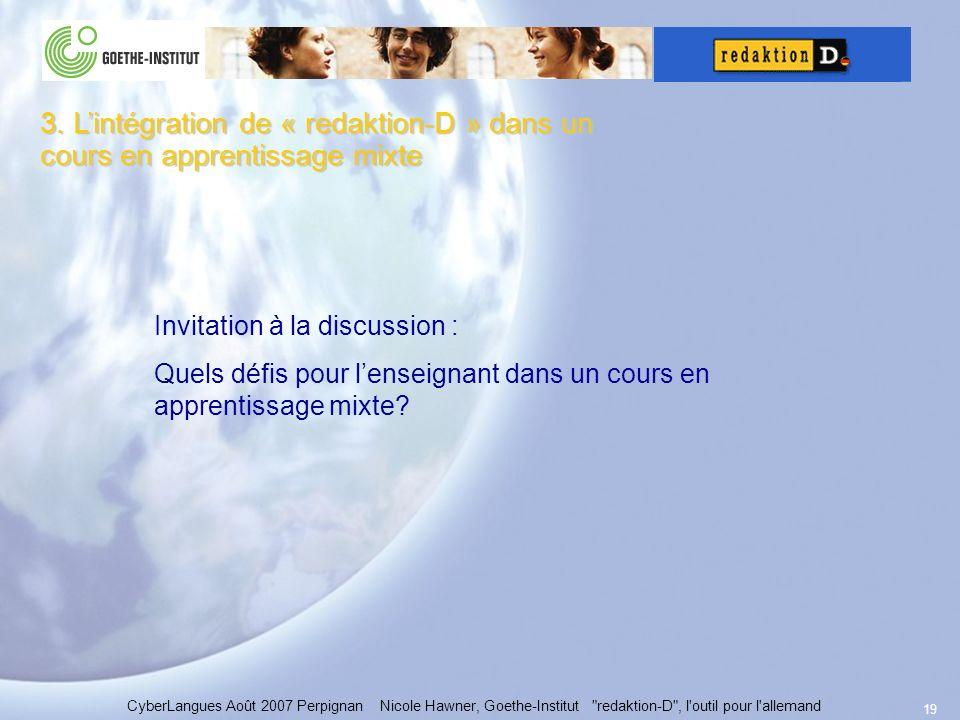 19 CyberLangues Août 2007 Perpignan Nicole Hawner, Goethe-Institut redaktion-D , l outil pour l allemand Invitation à la discussion : Quels défis pour lenseignant dans un cours en apprentissage mixte.