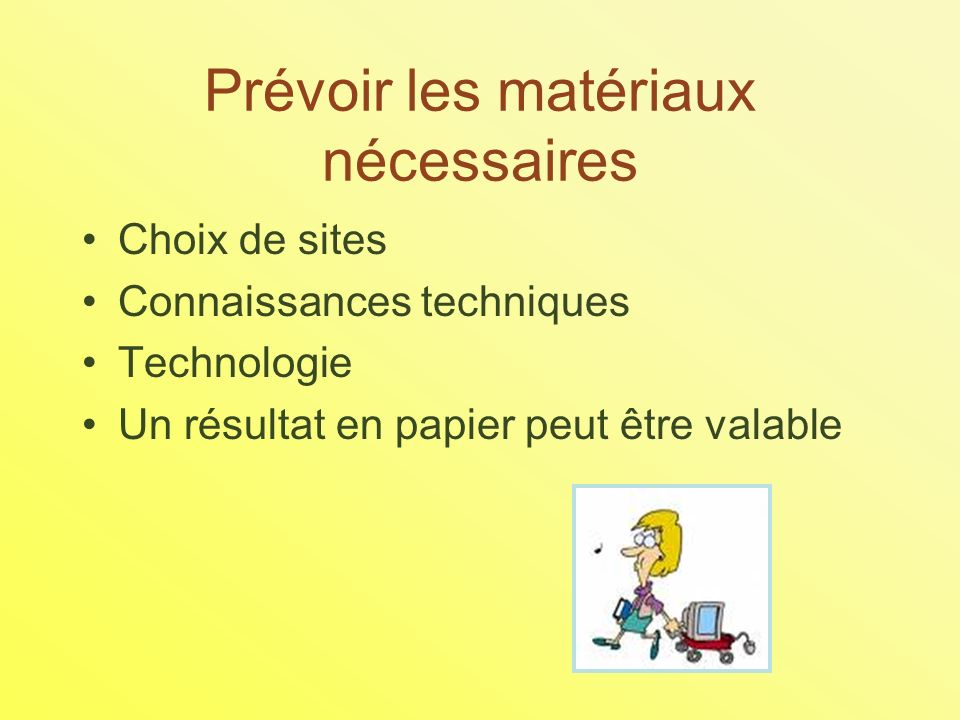Prévoir les matériaux nécessaires Choix de sites Connaissances techniques Technologie Un résultat en papier peut être valable