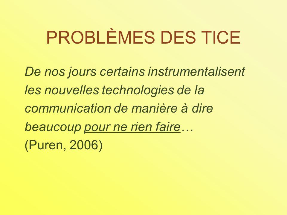 PROBLÈMES DES TICE De nos jours certains instrumentalisent les nouvelles technologies de la communication de manière à dire beaucoup pour ne rien faire… (Puren, 2006)