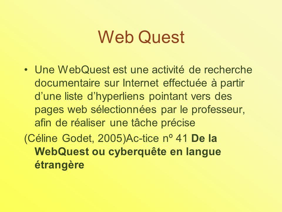 Web Quest Une WebQuest est une activité de recherche documentaire sur Internet effectuée à partir dune liste dhyperliens pointant vers des pages web sélectionnées par le professeur, afin de réaliser une tâche précise (Céline Godet, 2005)Ac-tice nº 41 De la WebQuest ou cyberquête en langue étrangère