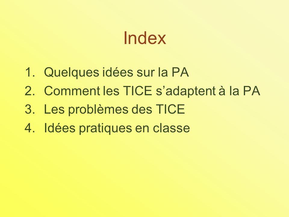 Index 1.Quelques idées sur la PA 2.Comment les TICE sadaptent à la PA 3.Les problèmes des TICE 4.Idées pratiques en classe