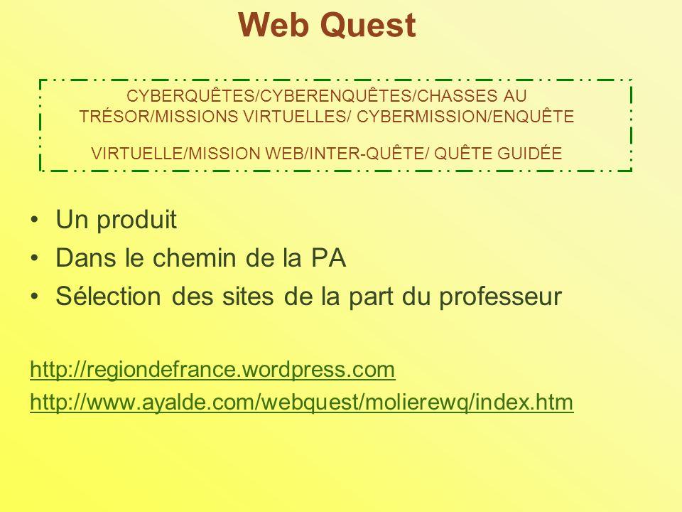 Web Quest CYBERQUÊTES/CYBERENQUÊTES/CHASSES AU TRÉSOR/MISSIONS VIRTUELLES/ CYBERMISSION/ENQUÊTE VIRTUELLE/MISSION WEB/INTER-QUÊTE/ QUÊTE GUIDÉE Un produit Dans le chemin de la PA Sélection des sites de la part du professeur http://regiondefrance.wordpress.com http://www.ayalde.com/webquest/molierewq/index.htm