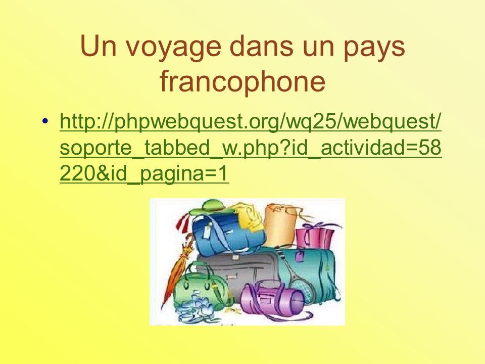 Un voyage dans un pays francophone http://phpwebquest.org/wq25/webquest/ soporte_tabbed_w.php id_actividad=58 220&id_pagina=1http://phpwebquest.org/wq25/webquest/ soporte_tabbed_w.php id_actividad=58 220&id_pagina=1