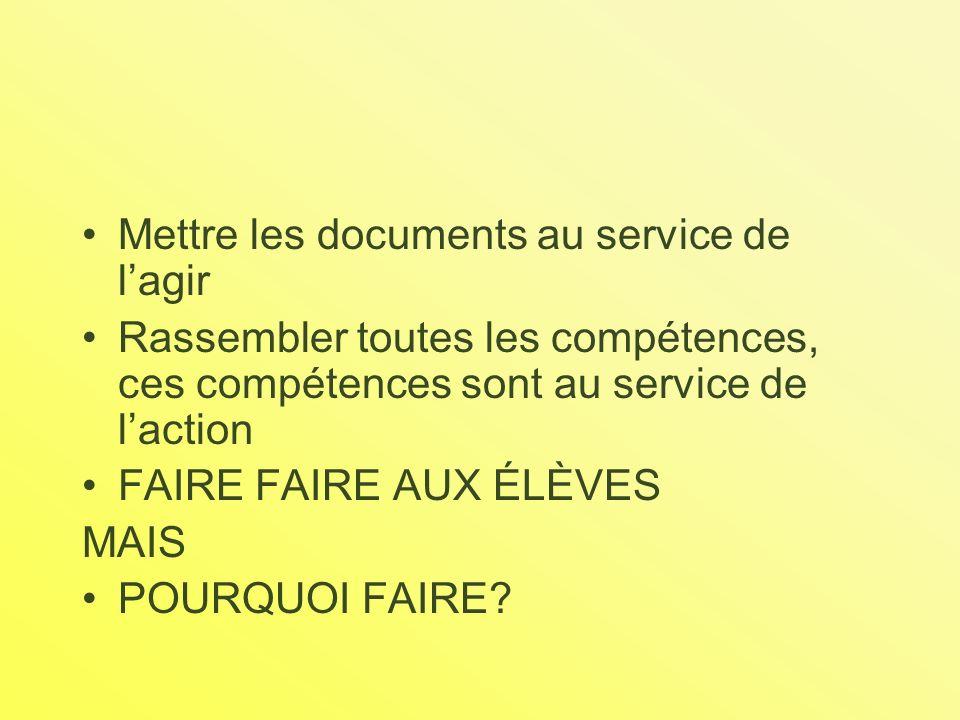 Mettre les documents au service de lagir Rassembler toutes les compétences, ces compétences sont au service de laction FAIRE FAIRE AUX ÉLÈVES MAIS POURQUOI FAIRE?