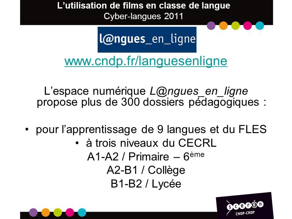 Lutilisation de films en classe de langue Cyber-langues 2011 www.cndp.fr/languesenligne Lespace numérique L@ngues_en_ligne propose plus de 300 dossiers pédagogiques : pour lapprentissage de 9 langues et du FLES à trois niveaux du CECRL A1-A2 / Primaire – 6 ème A2-B1 / Collège B1-B2 / Lycée