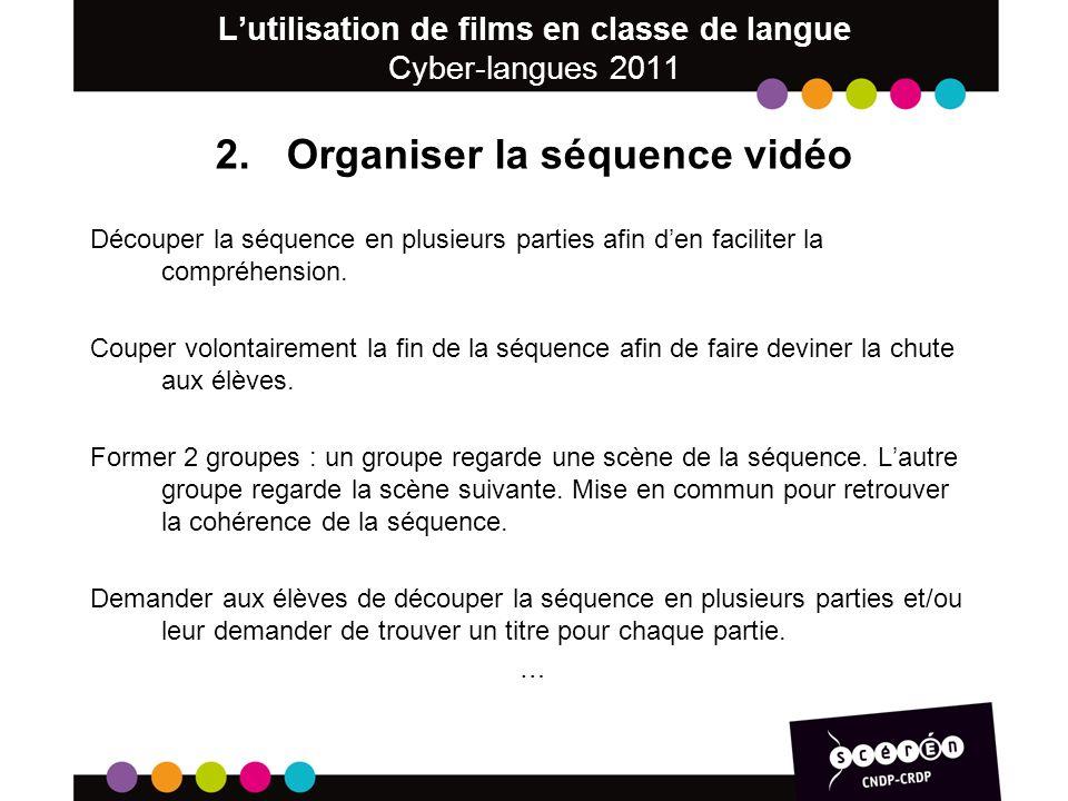 Lutilisation de films en classe de langue Cyber-langues 2011 2.Organiser la séquence vidéo Découper la séquence en plusieurs parties afin den faciliter la compréhension.