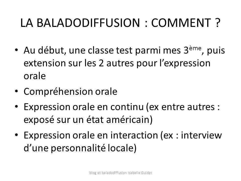 LA BALADODIFFUSION : COMMENT ? Au début, une classe test parmi mes 3 ème, puis extension sur les 2 autres pour lexpression orale Compréhension orale E