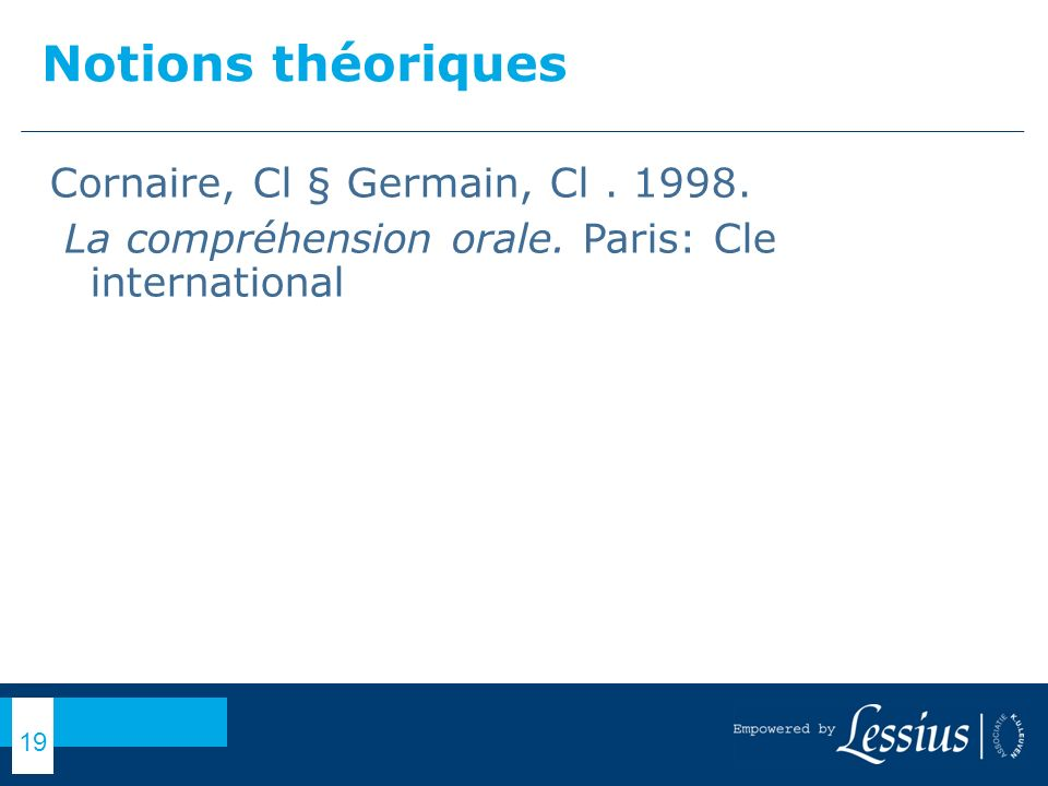 Notions théoriques Cornaire, Cl § Germain, Cl. 1998. La compréhension orale. Paris: Cle international 19
