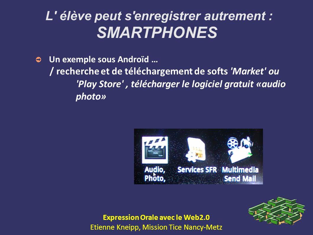 L' élève peut s'enregistrer autrement : SMARTPHONES Un exemple sous Androïd … / recherche et de téléchargement de softs 'Market' ou 'Play Store', télé
