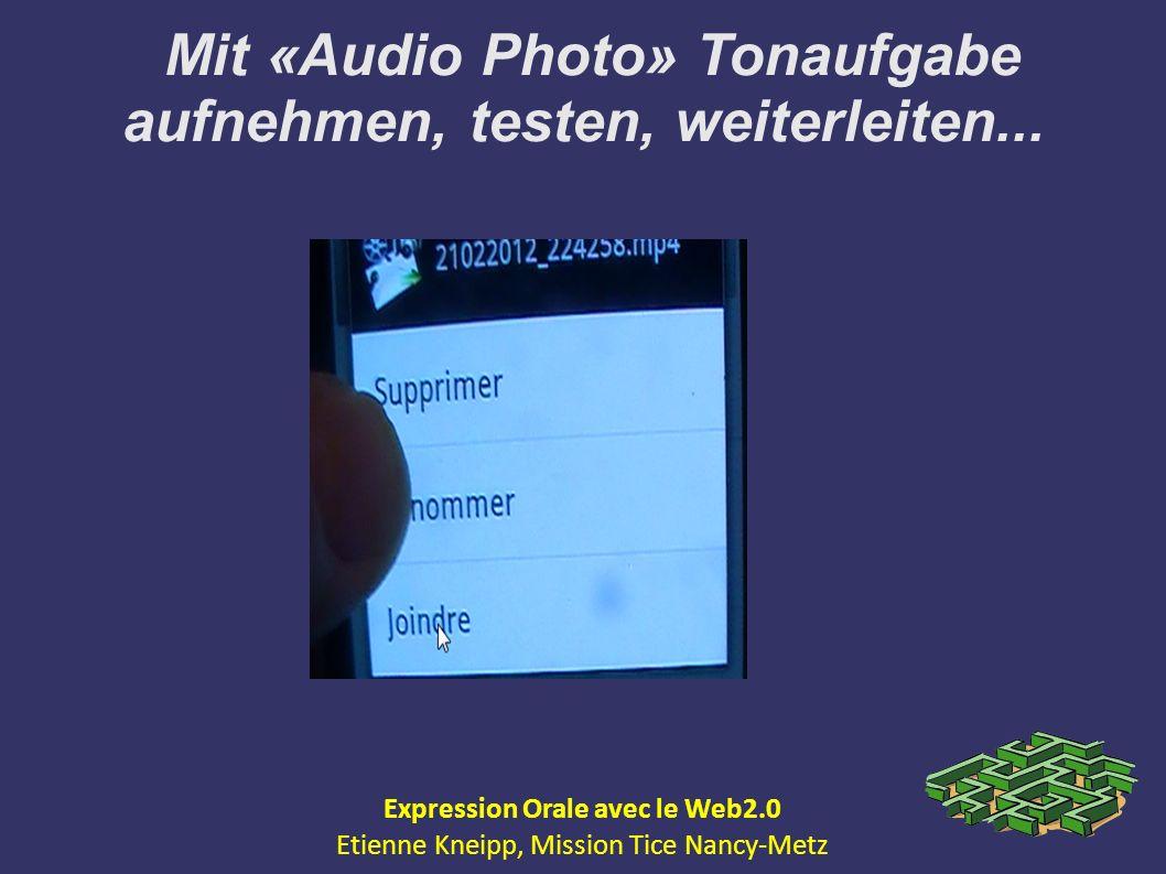 Mit «Audio Photo» Tonaufgabe aufnehmen, testen, weiterleiten... Expression Orale avec le Web2.0 Etienne Kneipp, Mission Tice Nancy-Metz