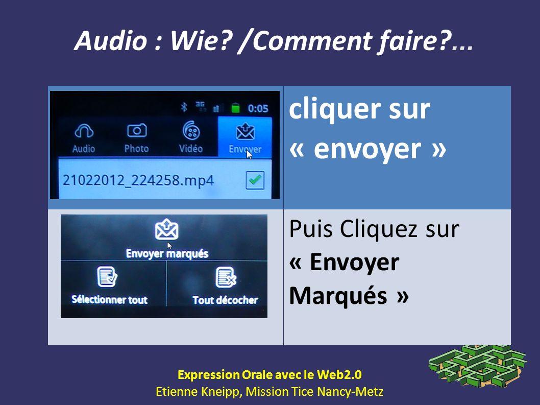 Audio : Wie? /Comment faire?... Expression Orale avec le Web2.0 Etienne Kneipp, Mission Tice Nancy-Metz cliquer sur « envoyer » Puis Cliquez sur « Env