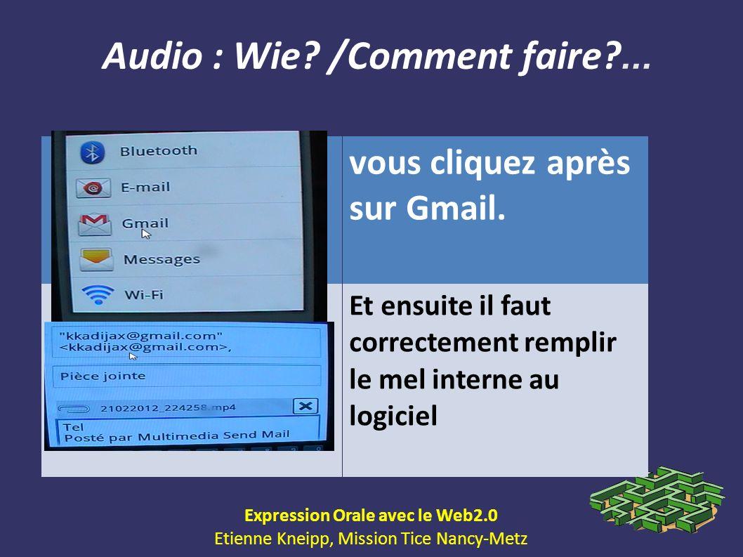 Audio : Wie? /Comment faire?... Expression Orale avec le Web2.0 Etienne Kneipp, Mission Tice Nancy-Metz vous cliquez après sur Gmail. Et ensuite il fa