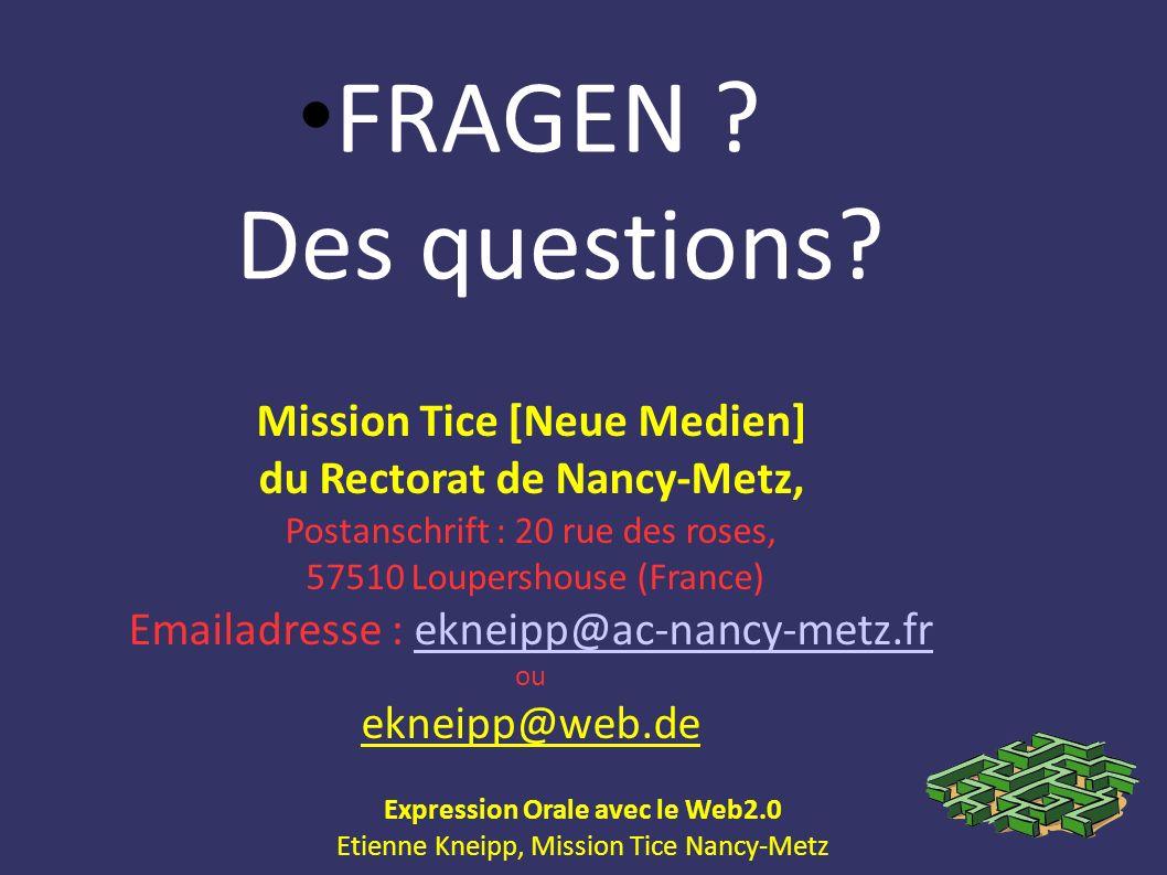 Expression Orale avec le Web2.0 Etienne Kneipp, Mission Tice Nancy-Metz FRAGEN ? Des questions? Mission Tice [Neue Medien] du Rectorat de Nancy-Metz,